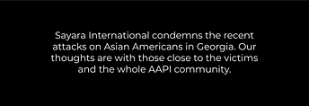 Text reads: Sayara International condemns the recent attacks on Asian Americans in Georgia. Our thoughts are with those close to the victims and the whole AAPI community.